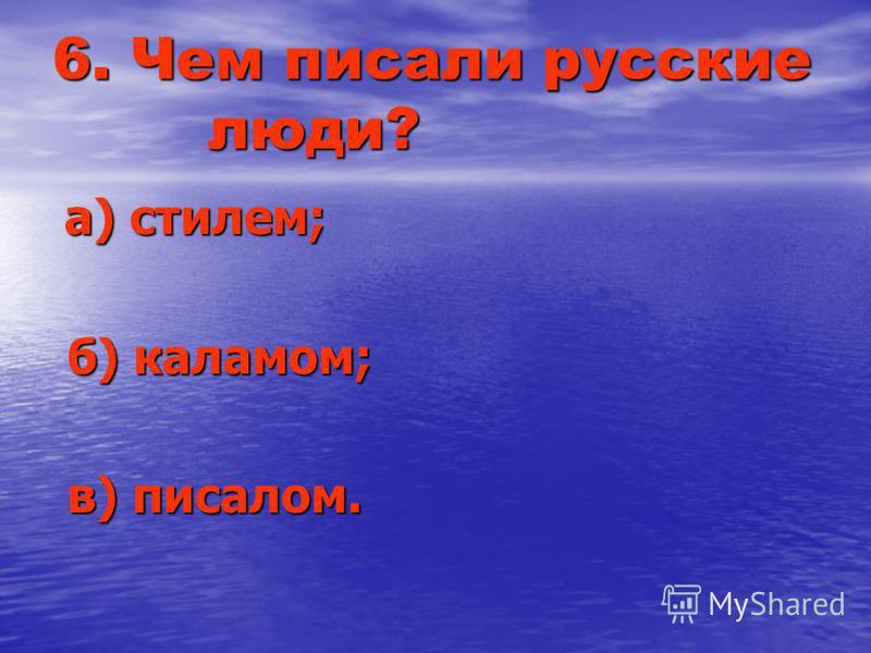 6. Чем писали русские люди? а) стилем; а) стилем; б) каламом; б) каламом; в) писалом. в) писалом.