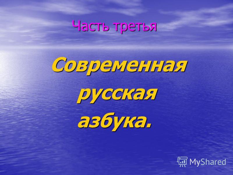 Часть третья Часть третья Современная Современная русская русская азбука. азбука.