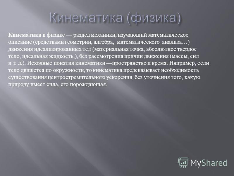 Кинематика в физике раздел механики, изучающий математическое описание ( средствами геометрии, алгебра, математического анализа …) движения идеализированных тел ( материальная точка, абсолютное твердое тело, идеальная жидкость,), без рассмотрения при