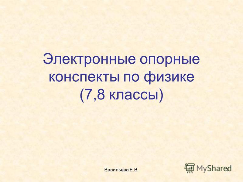 Васильева Е.В.1 Электронные опорные конспекты по физике (7,8 классы)