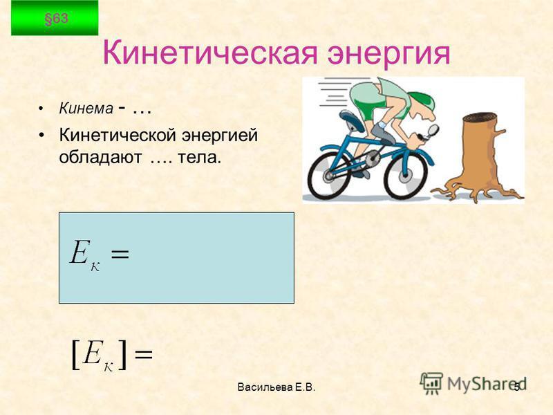 Васильева Е.В.5 Кинетическая энергия Кинема - … Кинетической энергией обладают …. тела. §63