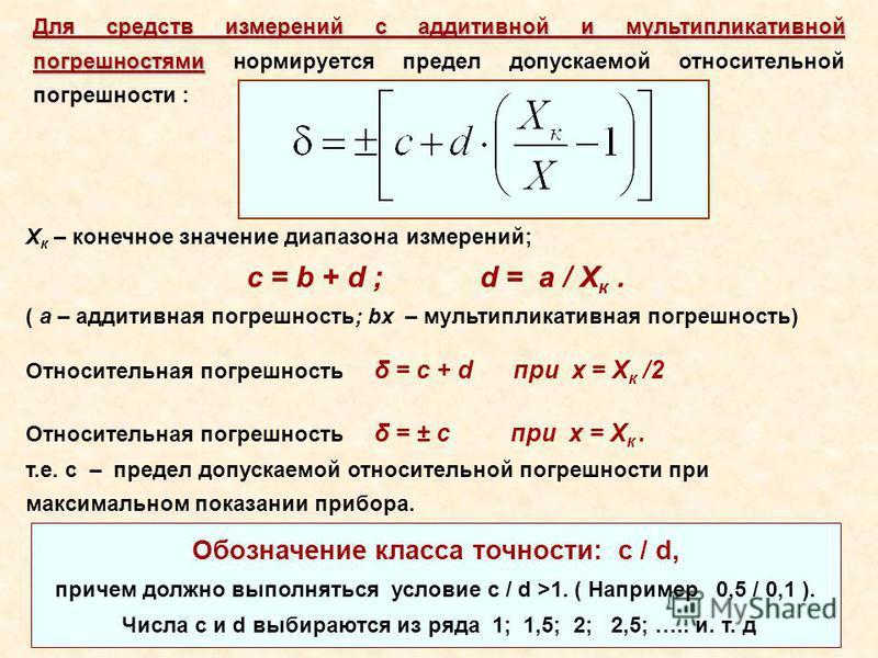 Для средств измерений с аддитивной и мультипликативной погрешностями Для средств измерений с аддитивной и мультипликативной погрешностями нормируется предел допускаемой относительной погрешности : X к – конечное значение диапазона измерений; с = b +