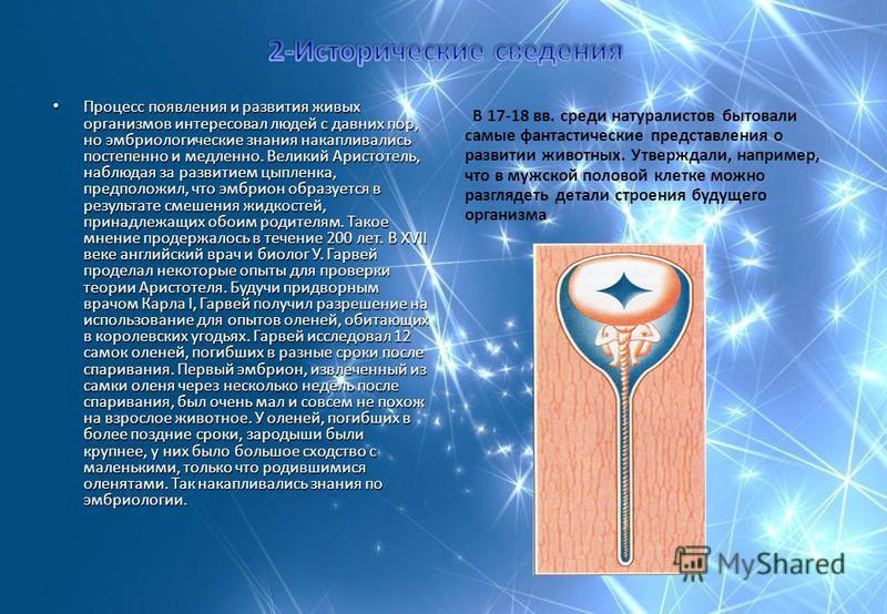 Процесс появления и развития живых организмов интересовал людей с давних пор, но эмбриологические знания накапливались постепенно и медленно. Великий Аристотель, наблюдая за развитием цыпленка, предположил, что эмбрион образуется в результате смешени