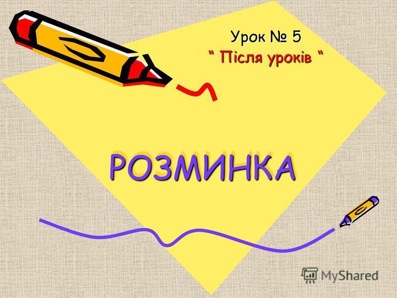 РОЗМИНКАРОЗМИНКА Урок 5 Після уроків Після уроків