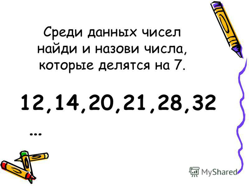 Среди данных чисел найди и назови числа, которые делятся на 7. 12,14,20,21,28,32 …