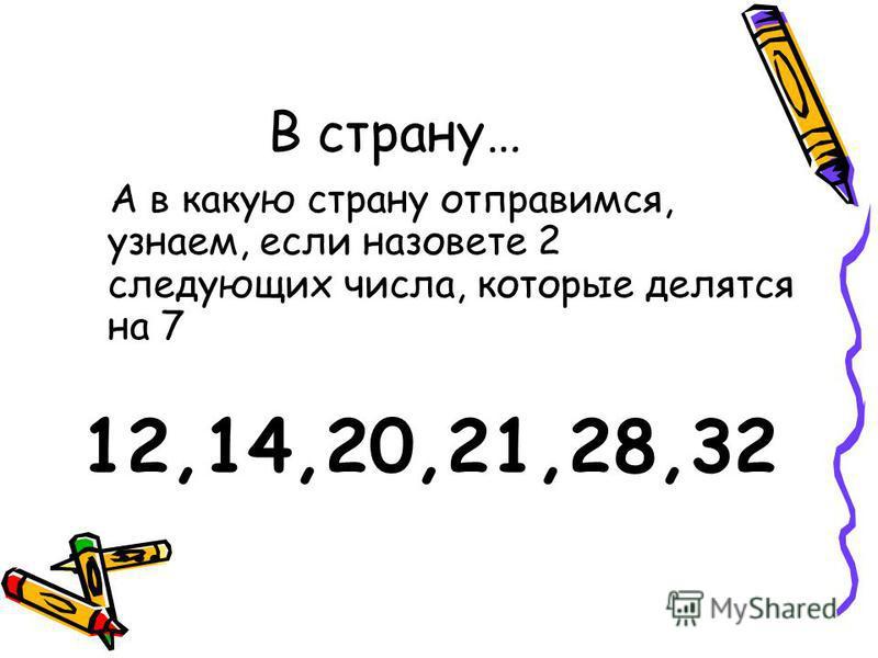 В страну… А в какую страну отправимся, узнаем, если назовете 2 следующих числа, которые делятся на 7 12,14,20,21,28,32 …