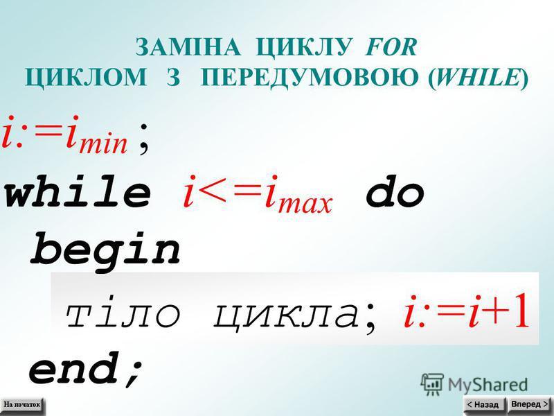 end; ЗАМІНА ЦИКЛУFOR ЦИКЛОМ З ПЕРЕДУМОВОЮ (WHILE) i:=i min ; while i<=i max do begin тіло цикла ; i:=i+1