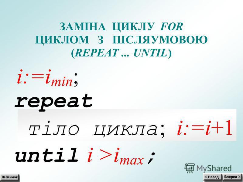 ЗАМІНА ЦИКЛУFOR ЦИКЛОМ З ПІСЛЯУМОВОЮ (REPEAT... UNTIL) i:=i min ; repeat тіло цикла ; i:=i+1 until i >i max ;