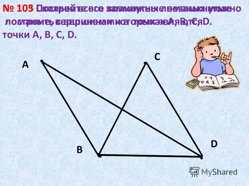 А D С В 103 Постройте все возможные незамкнутые ломаные, вершинами которых являются точки А, В, С, D. 105 Сколько всего замкнутых ломаных можно построить с вершинами в точках А, В, С, D.