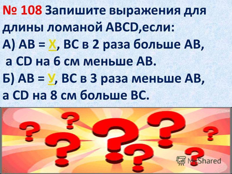 108 Запишите выражения для длины ломаной АВСD,если: А) АВ = Х, ВС в 2 раза больше АВ,Х а СD на 6 см меньше АВ. Б) АВ = У, ВС в 3 раза меньше АВ,У а СD на 8 см больше ВС.