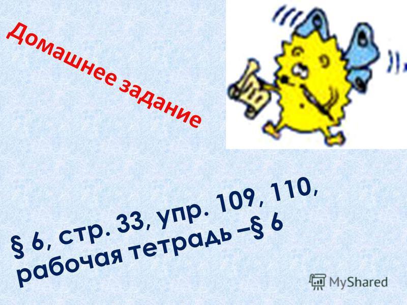 Д о м а ш н е е з а д а н и е § 6, с т р. 3 3, у п р. 1 0 9, 1 1 0, р а б о ч а я тетрадь – § 6