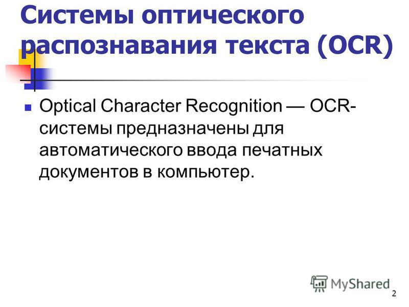 2 Optical Character Recognition OCR- системы предназначены для автоматического ввода печатных документов в компьютер. Системы оптического распознавания текста (OCR)
