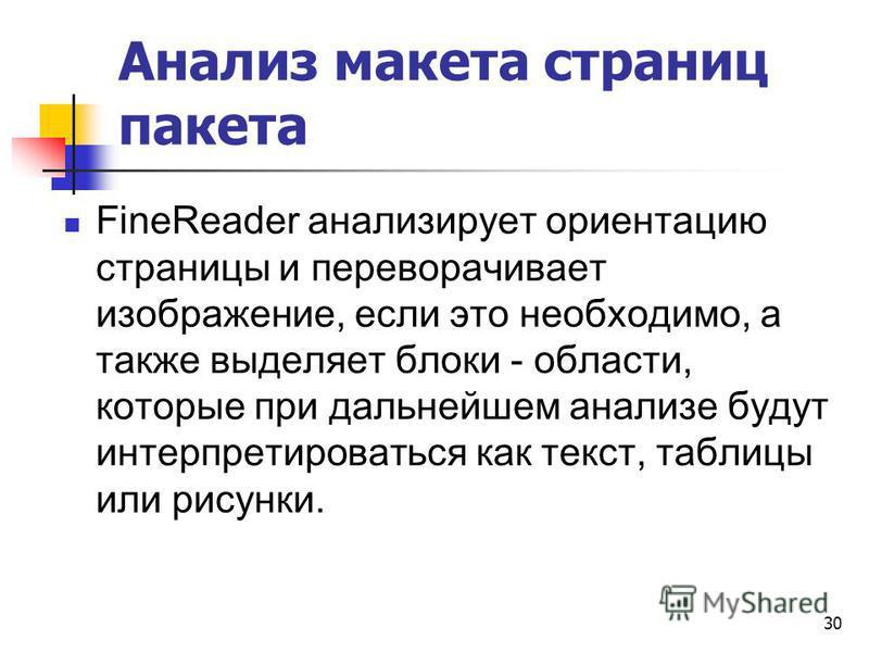 Анализ макета страниц пакета FineReader анализирует ориентацию страницы и переворачивает изображение, если это необходимо, а также выделяет блоки - области, которые при дальнейшем анализе будут интерпретироваться как текст, таблицы или рисунки. 30