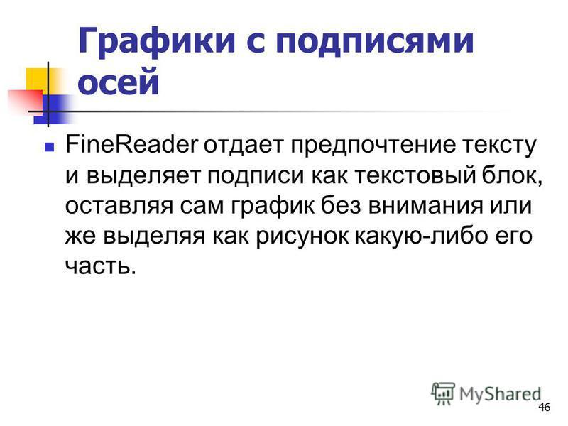 Графики с подписями осей FineReader отдает предпочтение тексту и выделяет подписи как текстовый блок, оставляя сам график без внимания или же выделяя как рисунок какую-либо его часть. 46