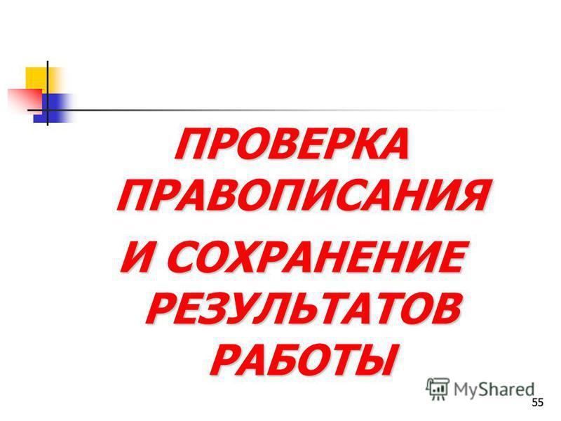 55 ПРОВЕРКА ПРАВОПИСАНИЯ И СОХРАНЕНИЕ РЕЗУЛЬТАТОВ РАБОТЫ 55