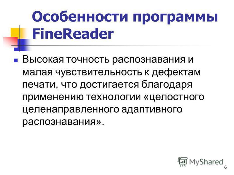 Особенности программы FineReader Высокая точность распознавания и малая чувствительность к дефектам печати, что достигается благодаря применению технологии «целостного целенаправленного адаптивного распознавания». 6