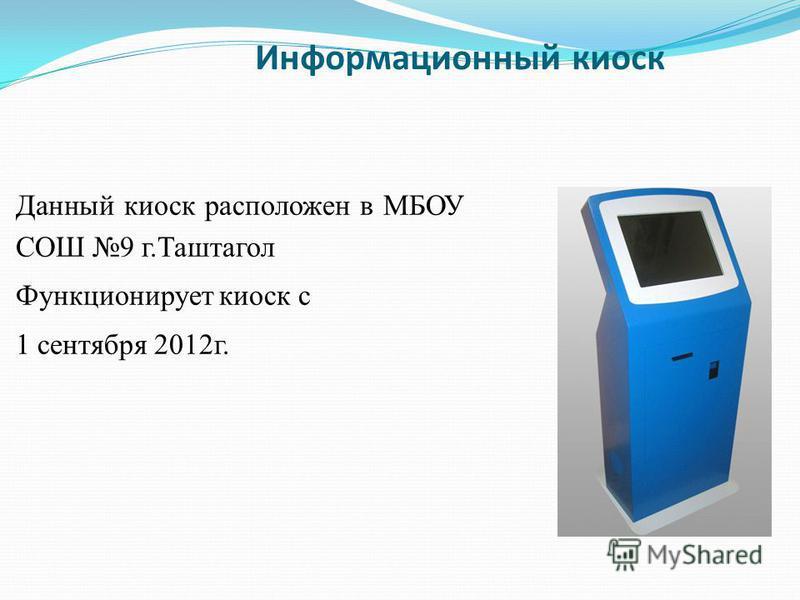 Информационный киоск Данный киоск расположен в МБОУ СОШ 9 г.Таштагол Функционирует киоск с 1 сентября 2012 г.