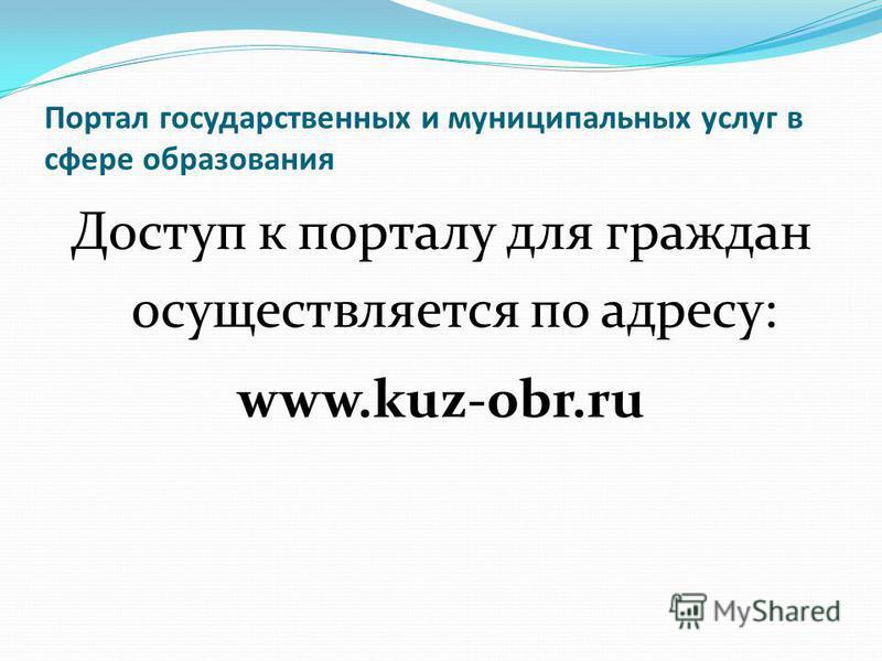 Портал государственных и муниципальных услуг в сфере образования Доступ к порталу для граждан осуществляется по адресу: www.kuz-obr.ru