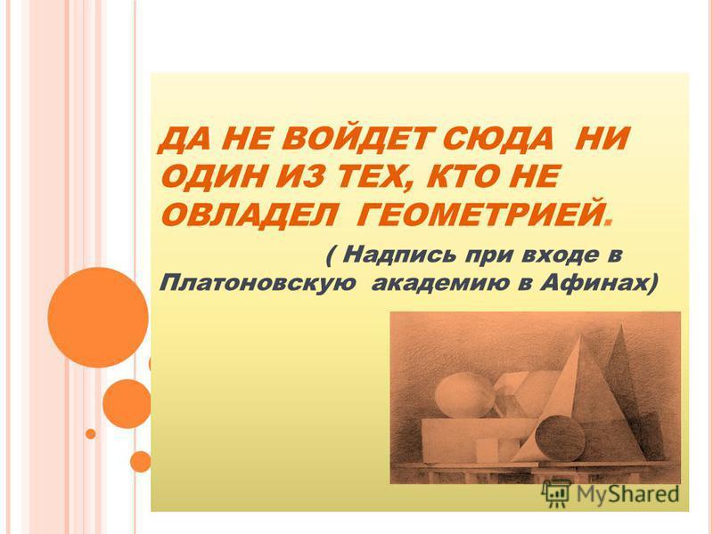 ДА НЕ ВОЙДЕТ СЮДА НИ ОДИН ИЗ ТЕХ, КТО НЕ ОВЛАДЕЛ ГЕОМЕТРИЕЙ. ( Надпись при входе в Платоновскую академию в Афинах)