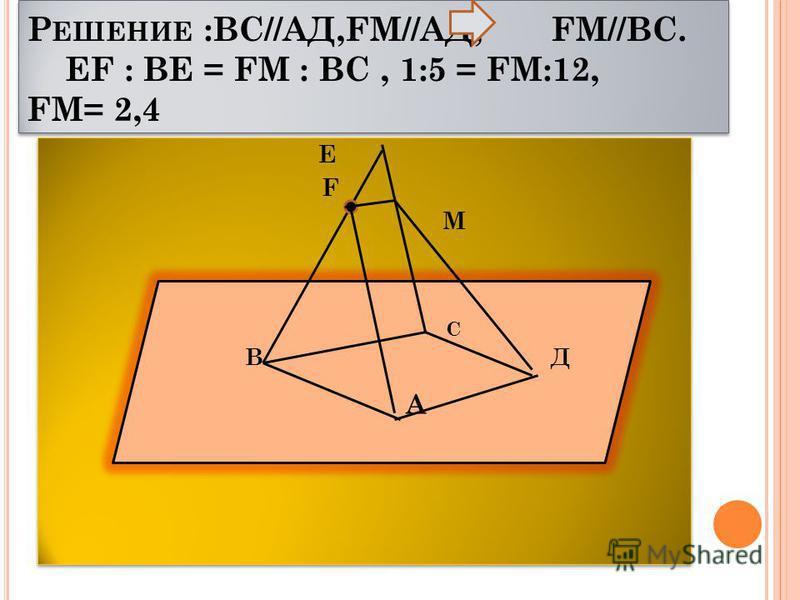 Р ЕШЕНИЕ :ВС//АД,FМ//АД, FМ//ВС. ЕF : ВЕ = FМ : ВС, 1:5 = FМ:12, FМ= 2,4 Е F М Е F М В Д А С