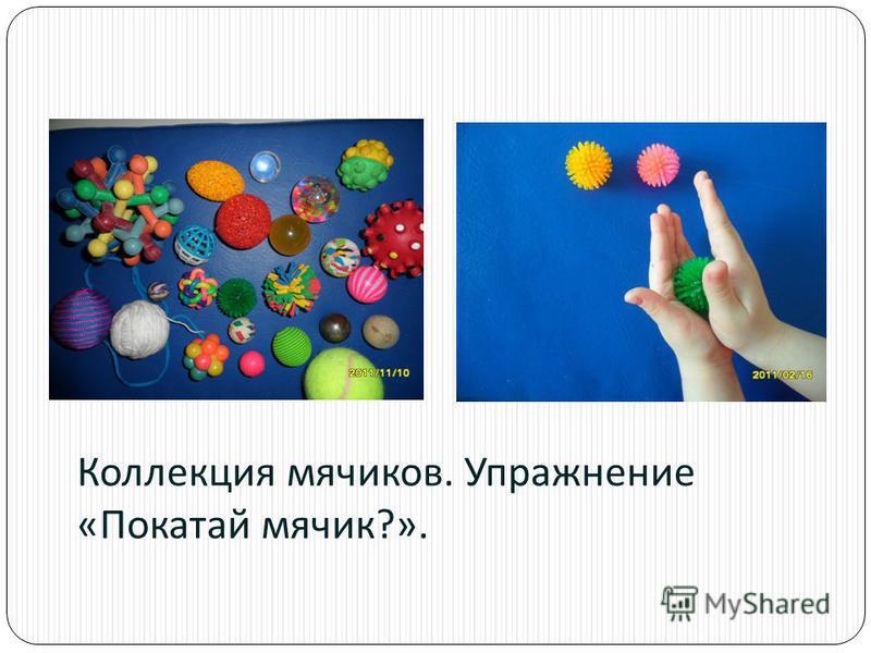 Коллекция мячиков. Упражнение « Покатай мячик ?».