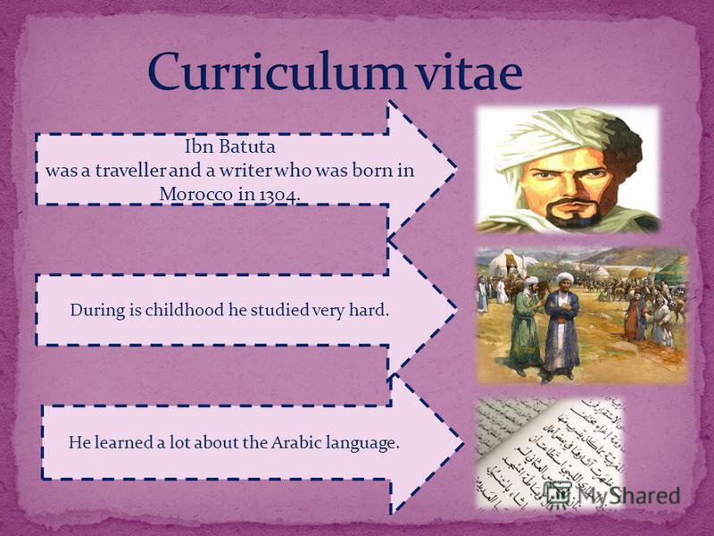 He learned a lot about the Arabic language. During is childhood he studied very hard. Ibn Batuta was a traveller and a writer who was born in Morocco in 1304.