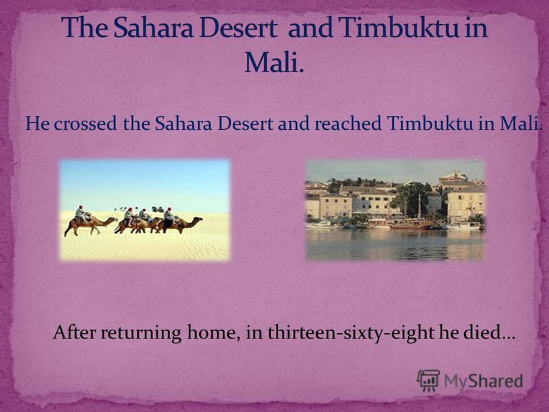 He crossed the Sahara Desert and reached Timbuktu in Mali. After returning home, in thirteen-sixty-eight he died…