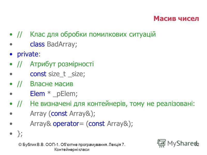 © Бублик В.В. ООП-1. Об'єктне програмування. Лекція 7. Контейнерні класи 12 Масив чисел //Клас для обробки помилкових ситуацій class BadArray; private: //Атрибут розмірності const size_t _size; //Власне масив Elem * _pElem; //Не визначені для контейн