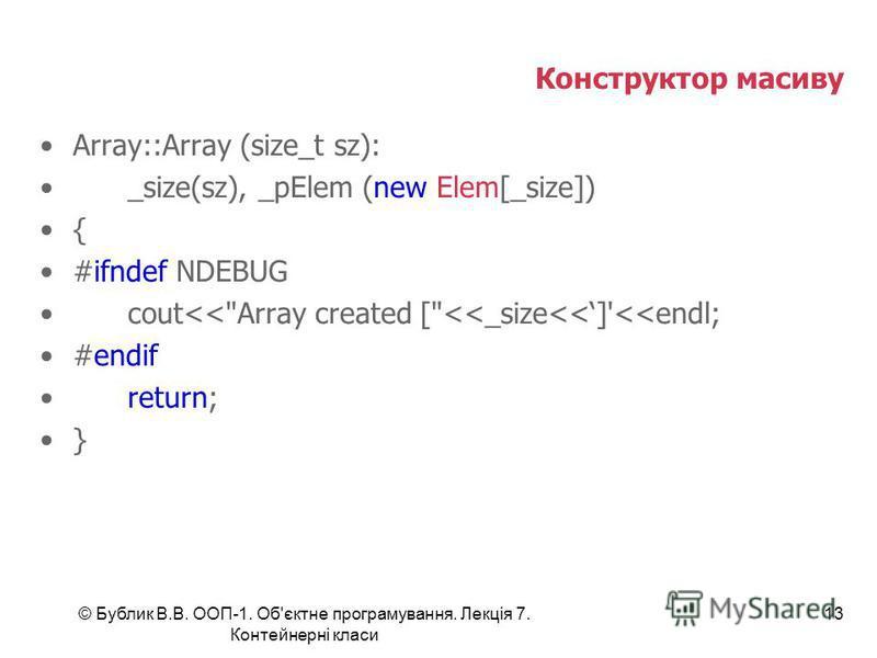 © Бублик В.В. ООП-1. Об'єктне програмування. Лекція 7. Контейнерні класи 13 Конструктор масиву Array::Array (size_t sz): _size(sz), _pElem (new Elem[_size]) { #ifndef NDEBUG cout<<Array created [<<_size<<]'<<endl; #endif return; }