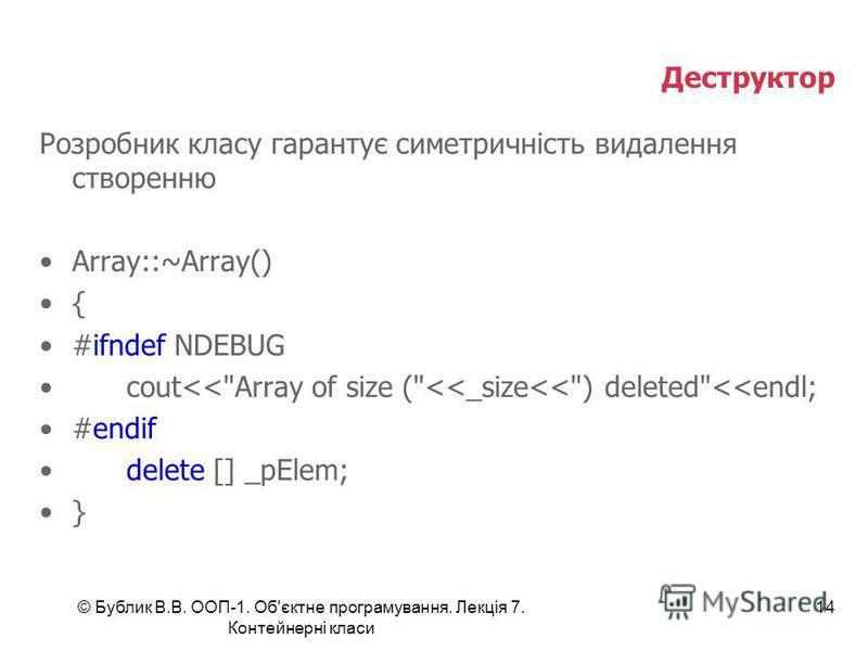 © Бублик В.В. ООП-1. Об'єктне програмування. Лекція 7. Контейнерні класи 14 Деструктор Розробник класу гарантує симетричність видалення створенню Array::~Array() { #ifndef NDEBUG cout<<