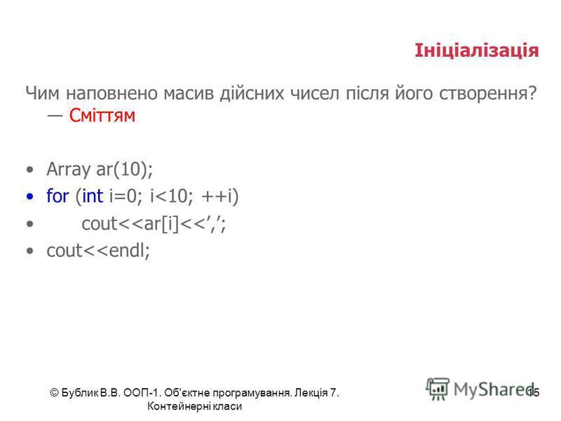 © Бублик В.В. ООП-1. Об'єктне програмування. Лекція 7. Контейнерні класи 15 Ініціалізація Чим наповнено масив дійсних чисел після його створення? Сміттям Array ar(10); for (int i=0; i<10; ++i) cout<<ar[i]<<,; cout<<endl;