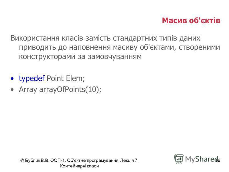 © Бублик В.В. ООП-1. Об'єктне програмування. Лекція 7. Контейнерні класи 16 Масив об'єктів Використання класів замість стандартних типів даних приводить до наповнення масиву об'єктами, створеними конструкторами за замовчуванням typedef Point Elem; Ar