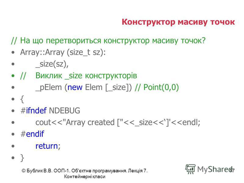 © Бублик В.В. ООП-1. Об'єктне програмування. Лекція 7. Контейнерні класи 17 Конструктор масиву точок //На що перетвориться конструктор масиву точок? Array::Array (size_t sz): _size(sz), //Виклик _size конструкторів _pElem (new Elem [_size]) // Point(