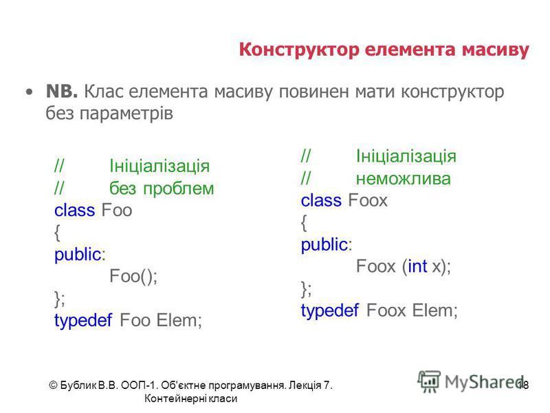 © Бублик В.В. ООП-1. Об'єктне програмування. Лекція 7. Контейнерні класи 18 Конструктор елемента масиву NB. Клас елемента масиву повинен мати конструктор без параметрів //Ініціалізація //без проблем class Foo { public: Foo(); }; typedef Foo Elem; //І
