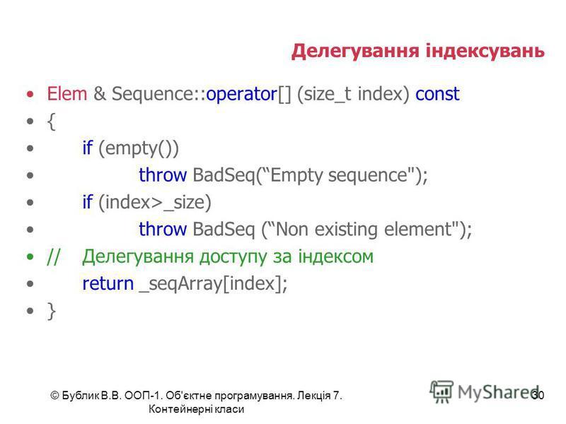 © Бублик В.В. ООП-1. Об'єктне програмування. Лекція 7. Контейнерні класи 30 Делегування індексувань Elem & Sequence::operator[] (size_t index) const { if (empty()) throw BadSeq(Empty sequence