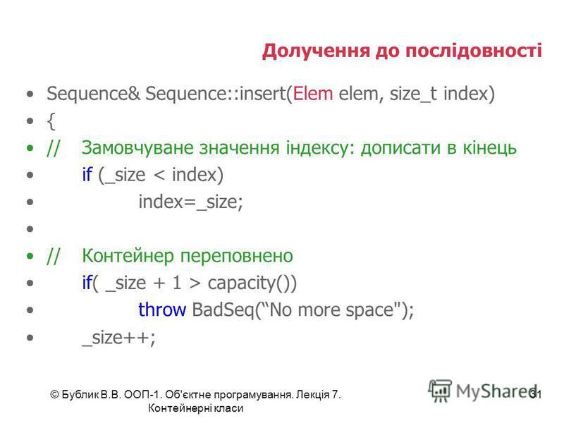© Бублик В.В. ООП-1. Об'єктне програмування. Лекція 7. Контейнерні класи 31 Долучення до послідовності Sequence& Sequence::insert(Elem elem, size_t index) { //Замовчуване значення індексу: дописати в кінець if (_size < index) index=_size; //Контейнер