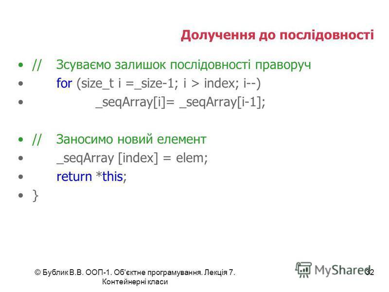 © Бублик В.В. ООП-1. Об'єктне програмування. Лекція 7. Контейнерні класи 32 Долучення до послідовності //Зсуваємо залишок послідовності праворуч for (size_t i =_size-1; i > index; i--) _seqArray[i]= _seqArray[i-1]; //Заносимо новий елемент _seqArray