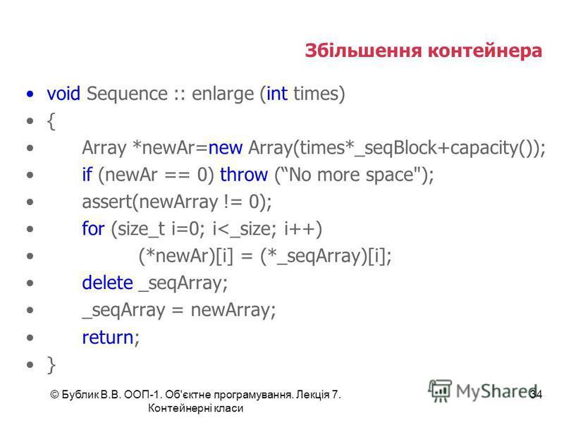 © Бублик В.В. ООП-1. Об'єктне програмування. Лекція 7. Контейнерні класи 34 Збільшення контейнера void Sequence :: enlarge (int times) { Array *newAr=new Array(times*_seqBlock+capacity()); if (newAr == 0) throw (No more space