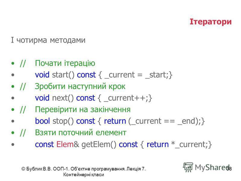 © Бублик В.В. ООП-1. Об'єктне програмування. Лекція 7. Контейнерні класи 38 Ітератори І чотирма методами //Почати ітерацію void start() const { _current = _start;} //Зробити наступний крок void next() const { _current++;} //Перевірити на закінчення b