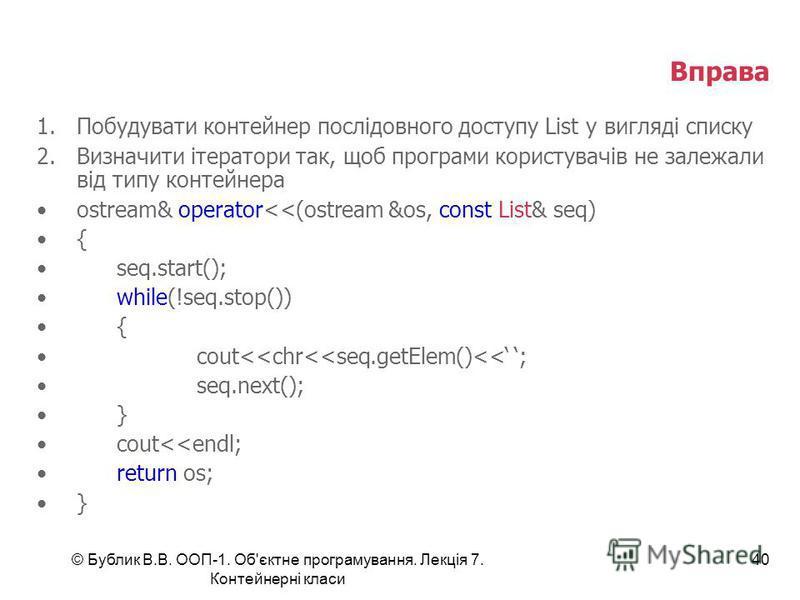 © Бублик В.В. ООП-1. Об'єктне програмування. Лекція 7. Контейнерні класи 40 Вправа 1.Побудувати контейнер послідовного доступу List у вигляді списку 2.Визначити ітератори так, щоб програми користувачів не залежали від типу контейнера ostream& operato