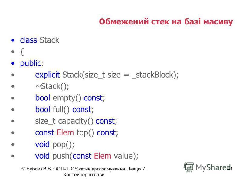 © Бублик В.В. ООП-1. Об'єктне програмування. Лекція 7. Контейнерні класи 41 Обмежений стек на базі масиву class Stack { public: explicit Stack(size_t size = _stackBlock); ~Stack(); bool empty() const; bool full() const; size_t capacity() const; const