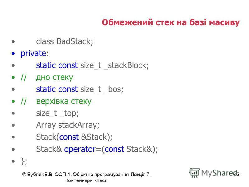 © Бублик В.В. ООП-1. Об'єктне програмування. Лекція 7. Контейнерні класи 42 Обмежений стек на базі масиву class BadStack; private: static const size_t _stackBlock; //дно стеку static const size_t _bos; //верхівка стеку size_t _top; Array stackArray;