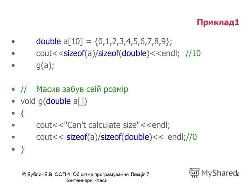 © Бублик В.В. ООП-1. Об'єктне програмування. Лекція 7. Контейнерні класи 6 Приклад1 double a[10] = {0,1,2,3,4,5,6,7,8,9}; cout<<sizeof(a)/sizeof(double)<<endl;//10 g(a); //Масив забув свій розмір void g(double a[]) { cout<<