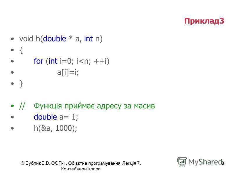 © Бублик В.В. ООП-1. Об'єктне програмування. Лекція 7. Контейнерні класи 8 Приклад3 void h(double * a, int n) { for (int i=0; i<n; ++i) a[i]=i; } //Функція приймає адресу за масив double a= 1; h(&a, 1000);