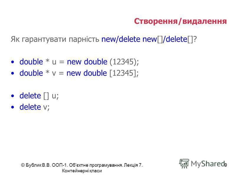 © Бублик В.В. ООП-1. Об'єктне програмування. Лекція 7. Контейнерні класи 9 Створення/видалення Як гарантувати парність new/delete new[]/delete[]? double * u = new double (12345); double * v = new double [12345]; delete [] u; delete v;