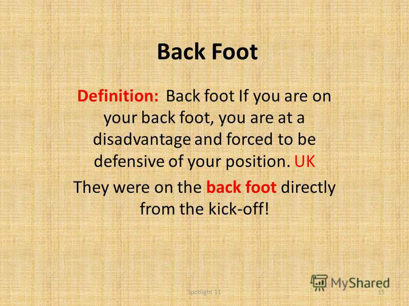 Back Foot Definition: Back foot If you are on your back foot, you are at a disadvantage and forced to be defensive of your position. UK They were on the back foot directly from the kick-off! 15Spotlight 11