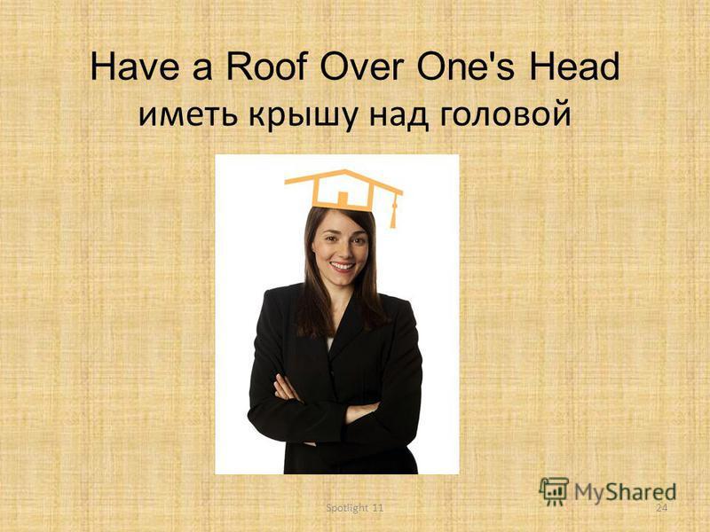 Have a Roof Over One's Head иметь крышу над головой 24Spotlight 11