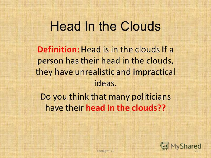 Head In the Clouds Definition: Head is in the clouds If a person has their head in the clouds, they have unrealistic and impractical ideas. Do you think that many politicians have their head in the clouds?? 29Spotlight 11