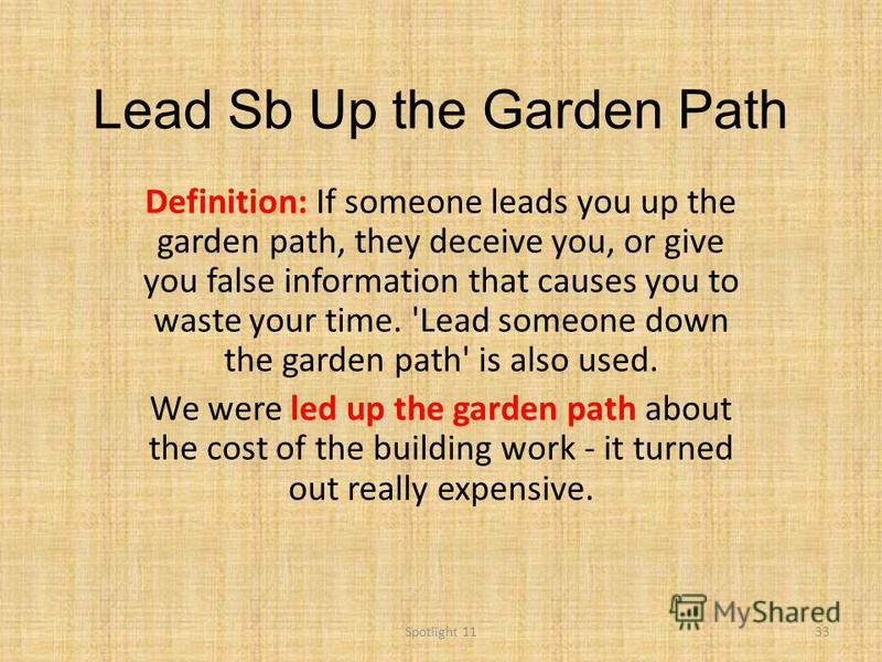 Lead Sb Up the Garden Path Definition: If someone leads you up the garden path, they deceive you, or give you false information that causes you to waste your time. 'Lead someone down the garden path' is also used. We were led up the garden path about