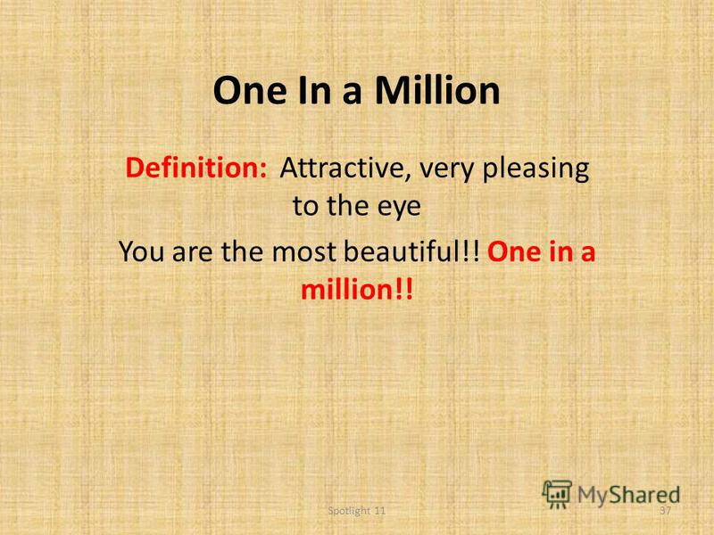 One In a Million Definition: Attractive, very pleasing to the eye You are the most beautiful!! One in a million!! 37Spotlight 11